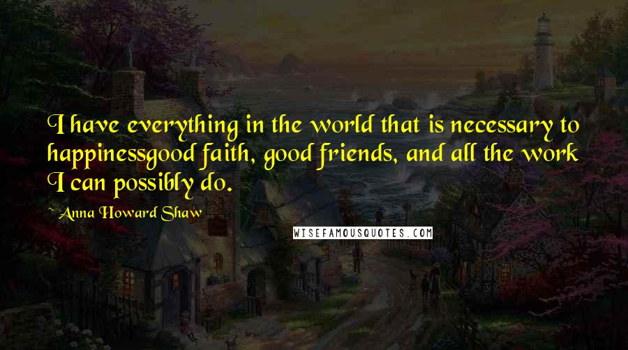 Anna Howard Shaw quotes: I have everything in the world that is necessary to happinessgood faith, good friends, and all the work I can possibly do.