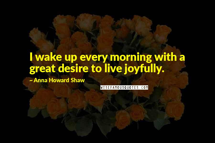 Anna Howard Shaw quotes: I wake up every morning with a great desire to live joyfully.