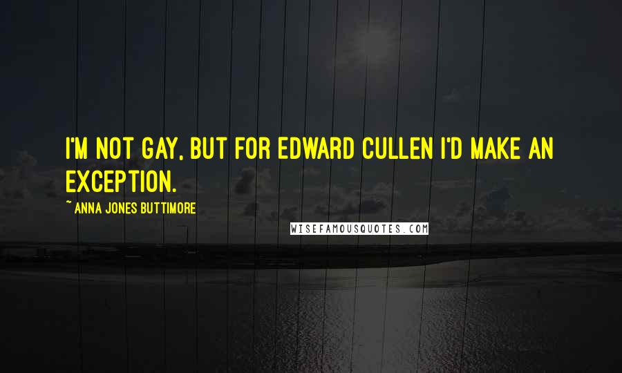 Anna Jones Buttimore quotes: I'm not gay, but for Edward Cullen I'd make an exception.