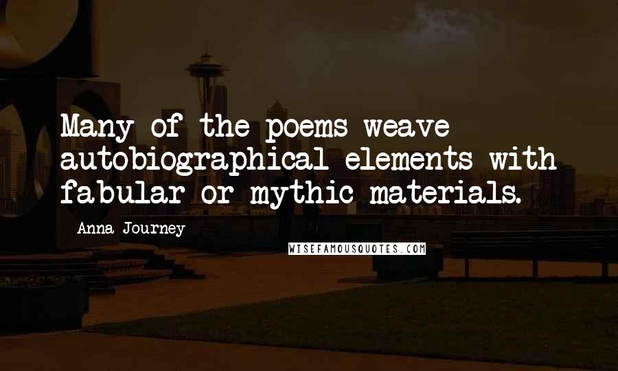 Anna Journey quotes: Many of the poems weave autobiographical elements with fabular or mythic materials.