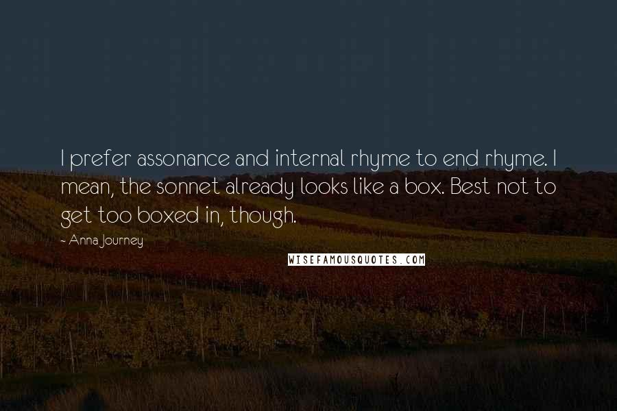 Anna Journey quotes: I prefer assonance and internal rhyme to end rhyme. I mean, the sonnet already looks like a box. Best not to get too boxed in, though.