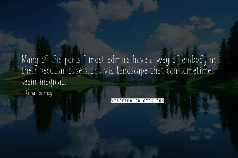 Anna Journey quotes: Many of the poets I most admire have a way of embodying their peculiar obsessions via landscape that can sometimes seem magical.