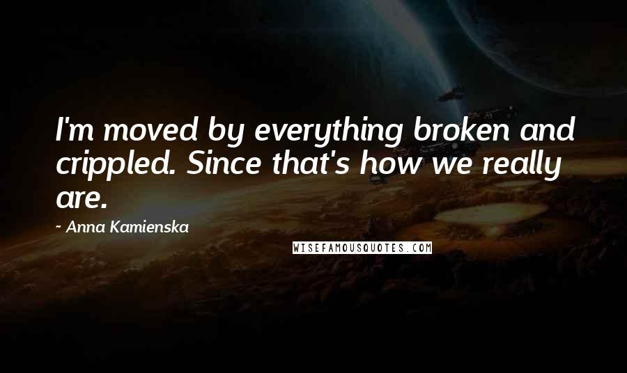 Anna Kamienska quotes: I'm moved by everything broken and crippled. Since that's how we really are.