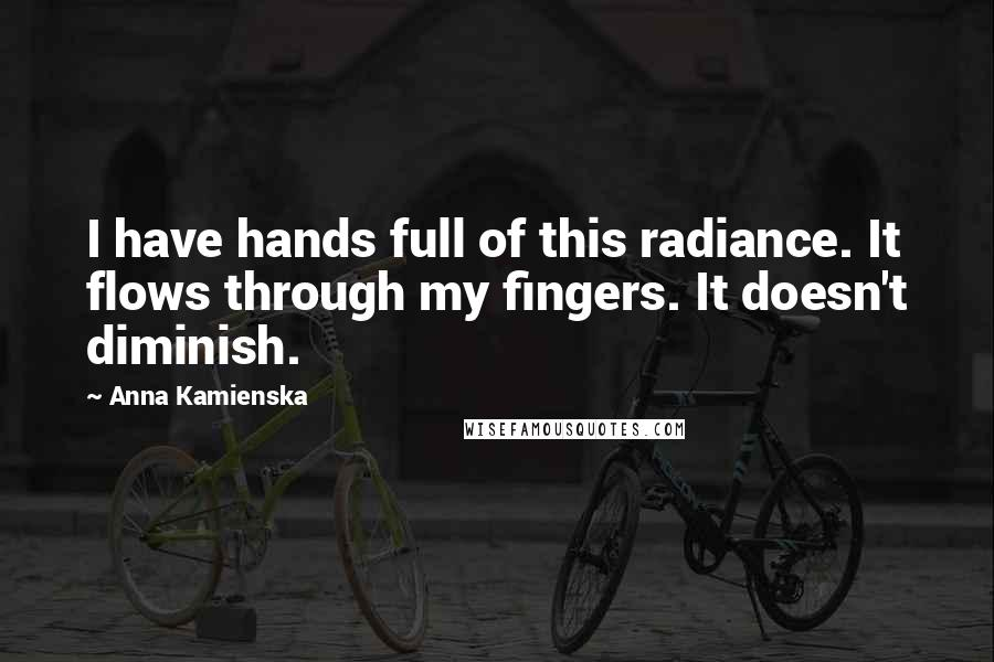 Anna Kamienska quotes: I have hands full of this radiance. It flows through my fingers. It doesn't diminish.