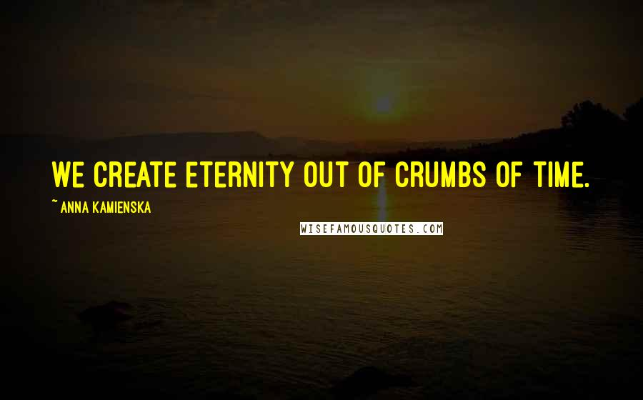 Anna Kamienska quotes: We create eternity out of crumbs of time.