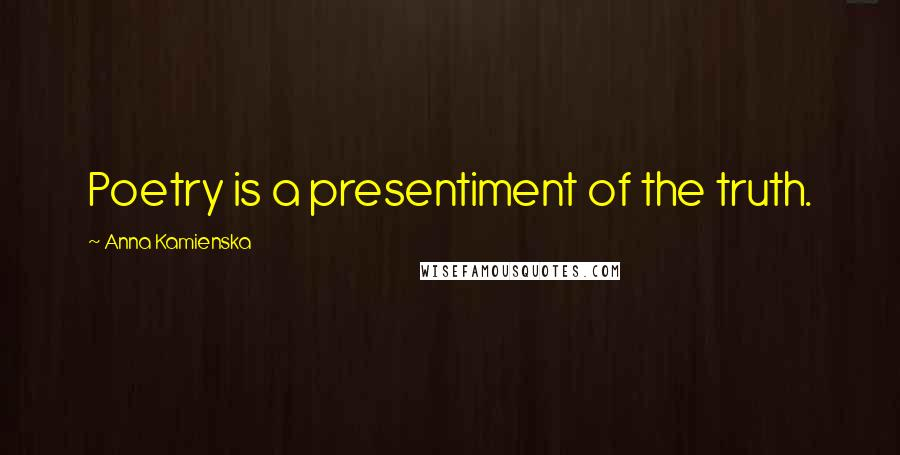 Anna Kamienska quotes: Poetry is a presentiment of the truth.
