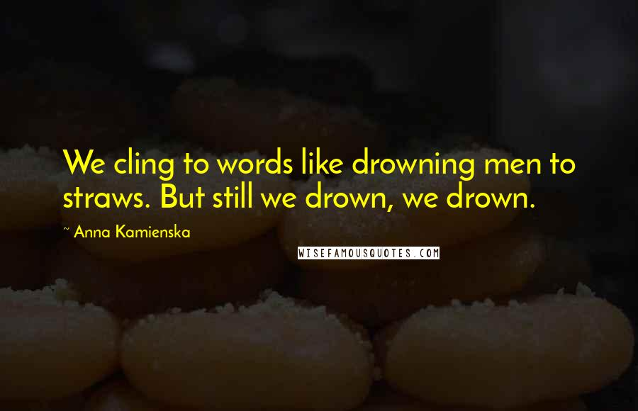 Anna Kamienska quotes: We cling to words like drowning men to straws. But still we drown, we drown.