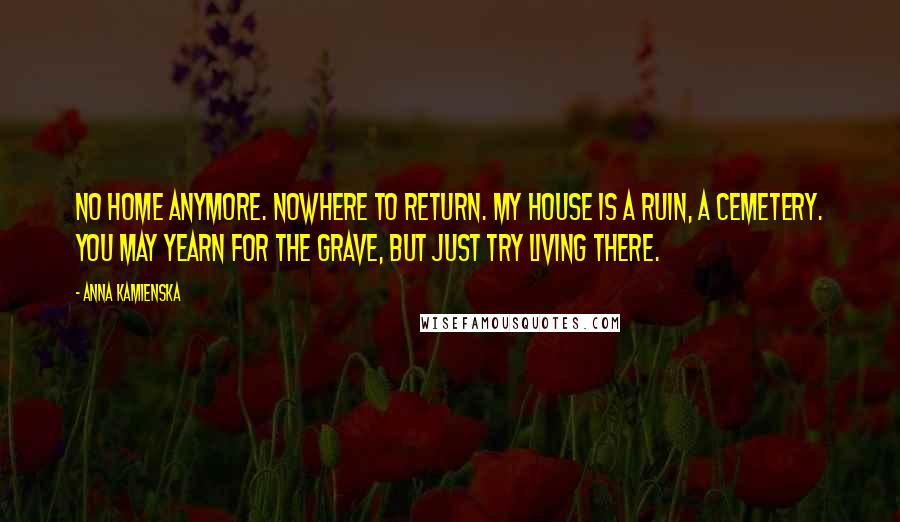 Anna Kamienska quotes: No home anymore. Nowhere to return. My house is a ruin, a cemetery. You may yearn for the grave, but just try living there.
