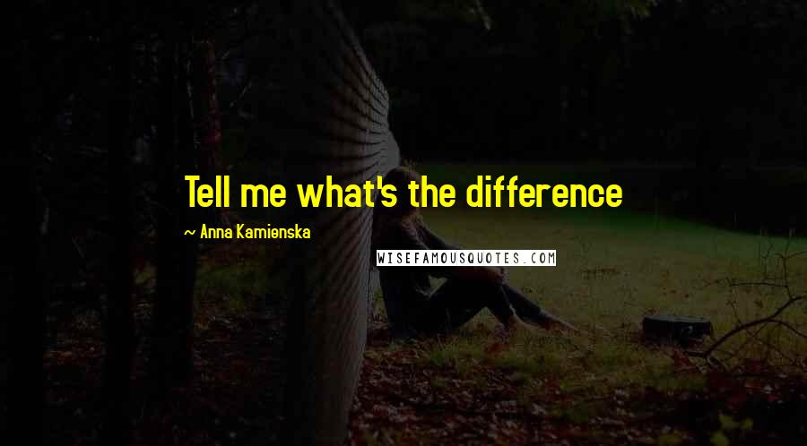 Anna Kamienska quotes: Tell me what's the difference