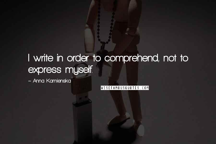 Anna Kamienska quotes: I write in order to comprehend, not to express myself.