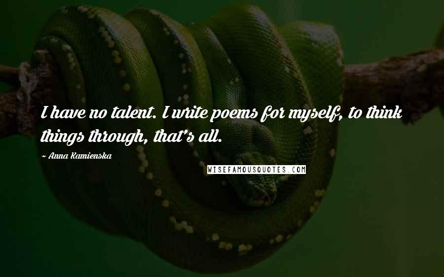 Anna Kamienska quotes: I have no talent. I write poems for myself, to think things through, that's all.