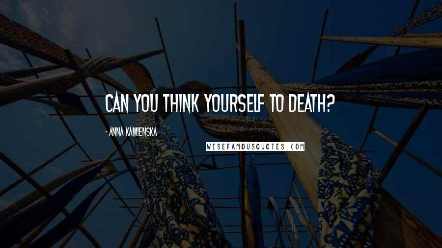 Anna Kamienska quotes: Can you think yourself to death?
