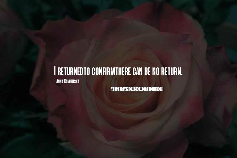 Anna Kamienska quotes: I returnedto confirmthere can be no return.