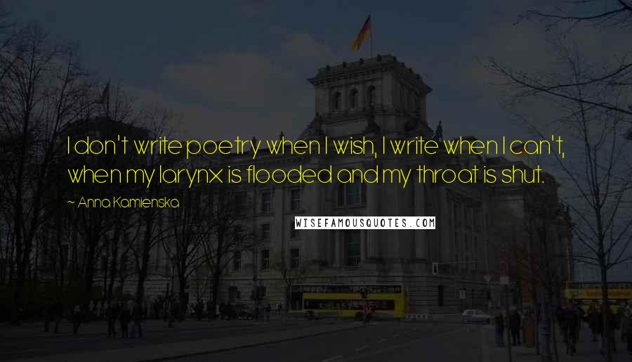 Anna Kamienska quotes: I don't write poetry when I wish, I write when I can't, when my larynx is flooded and my throat is shut.