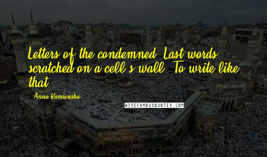Anna Kamienska quotes: Letters of the condemned. Last words scratched on a cell's wall. To write like that.