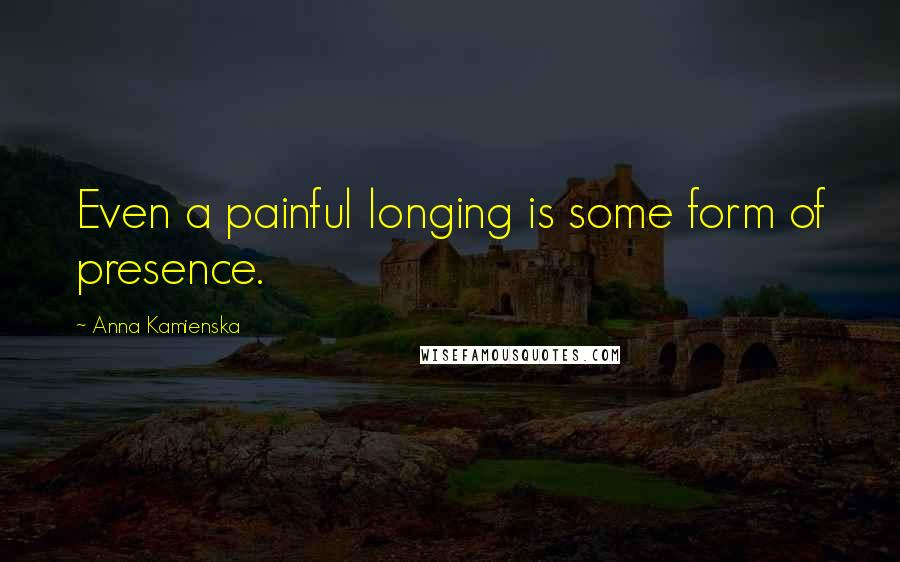 Anna Kamienska quotes: Even a painful longing is some form of presence.