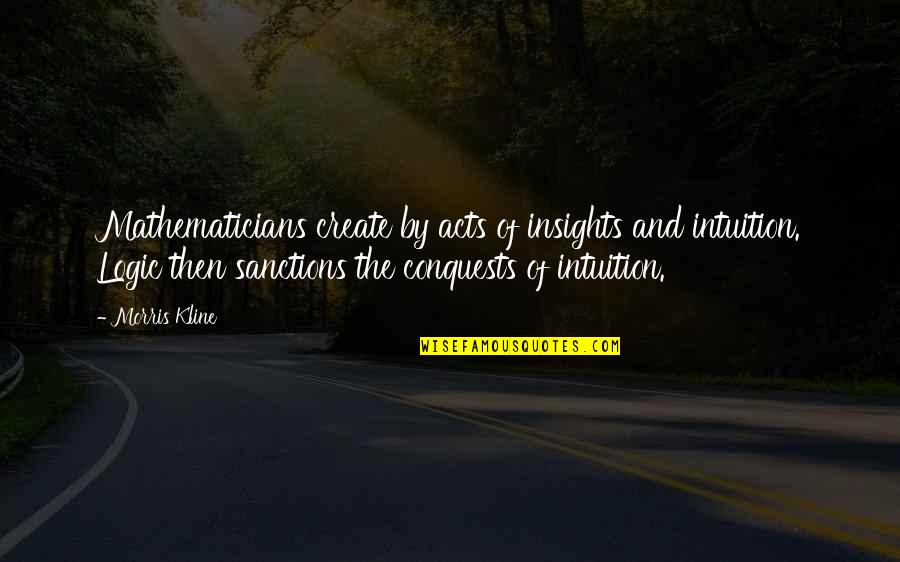 Anna Kingsford Quotes By Morris Kline: Mathematicians create by acts of insights and intuition.