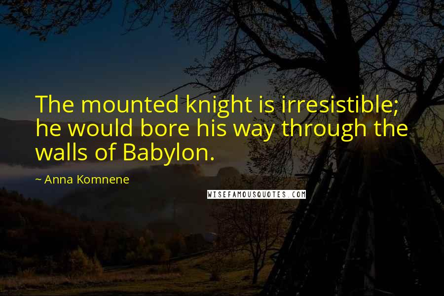 Anna Komnene quotes: The mounted knight is irresistible; he would bore his way through the walls of Babylon.
