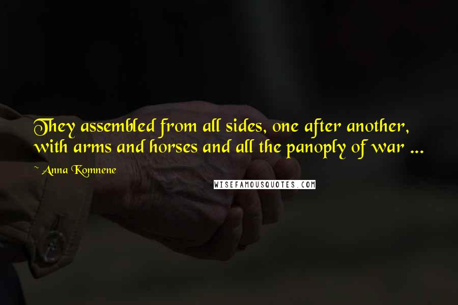 Anna Komnene quotes: They assembled from all sides, one after another, with arms and horses and all the panoply of war ...