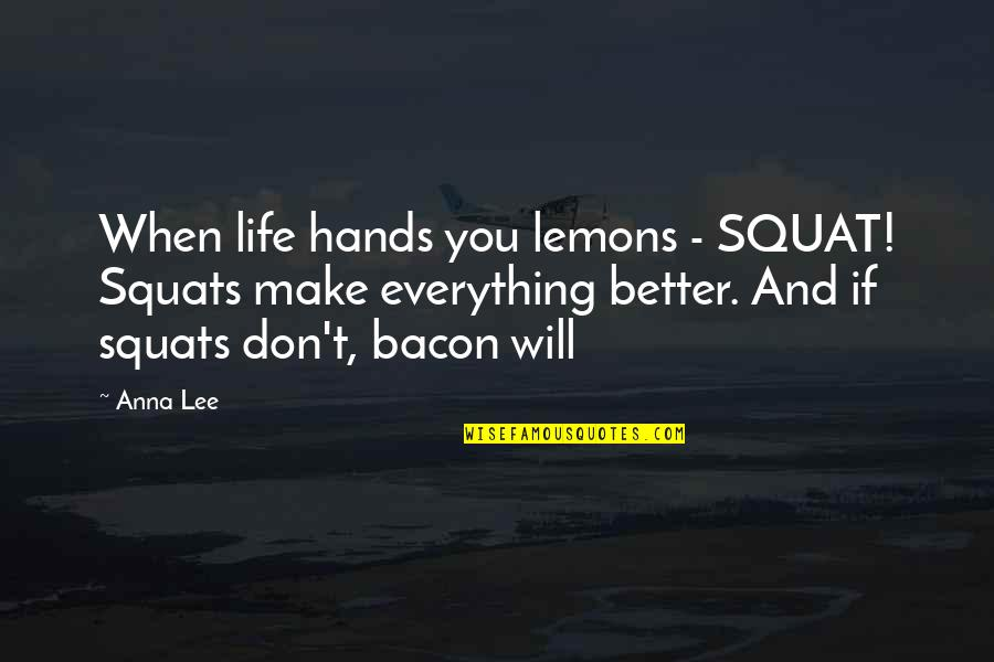 Anna Lee Quotes By Anna Lee: When life hands you lemons - SQUAT! Squats