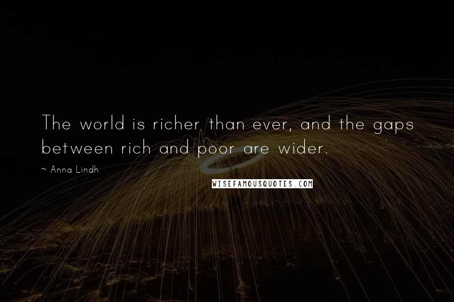 Anna Lindh quotes: The world is richer than ever, and the gaps between rich and poor are wider.