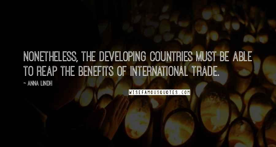 Anna Lindh quotes: Nonetheless, the developing countries must be able to reap the benefits of international trade.