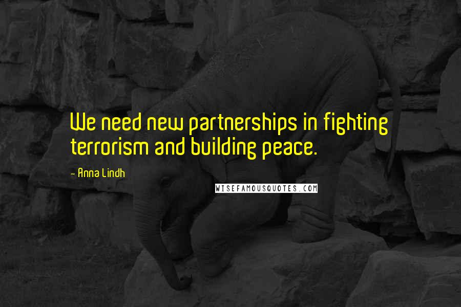 Anna Lindh quotes: We need new partnerships in fighting terrorism and building peace.
