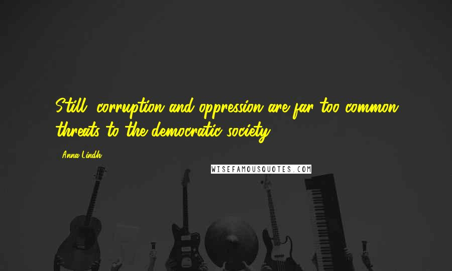 Anna Lindh quotes: Still, corruption and oppression are far too common threats to the democratic society.