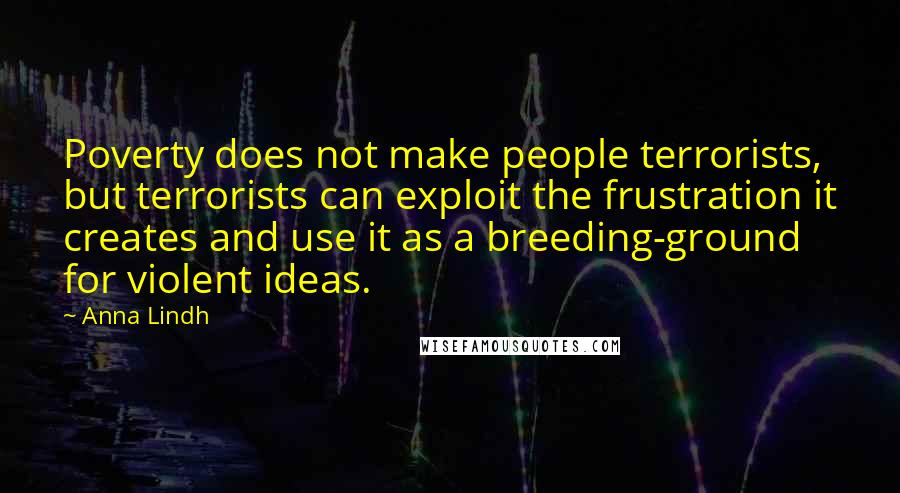Anna Lindh quotes: Poverty does not make people terrorists, but terrorists can exploit the frustration it creates and use it as a breeding-ground for violent ideas.
