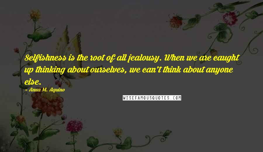 Anna M. Aquino quotes: Selfishness is the root of all jealousy. When we are caught up thinking about ourselves, we can't think about anyone else.