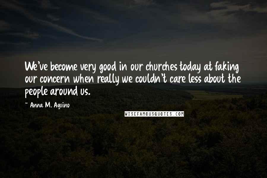 Anna M. Aquino quotes: We've become very good in our churches today at faking our concern when really we couldn't care less about the people around us.