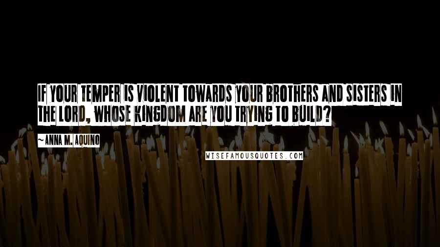 Anna M. Aquino quotes: If your temper is violent towards your brothers and sisters in the Lord, whose kingdom are you trying to build?