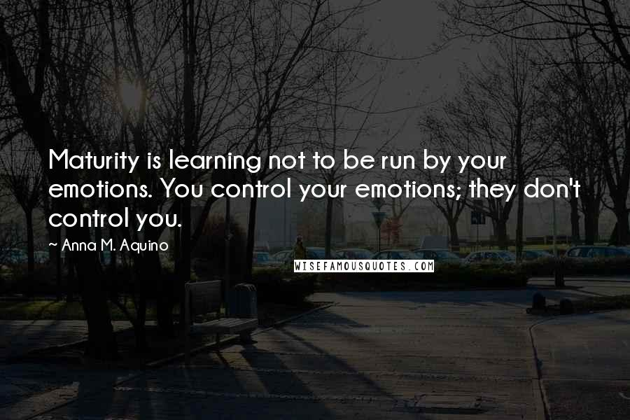 Anna M. Aquino quotes: Maturity is learning not to be run by your emotions. You control your emotions; they don't control you.