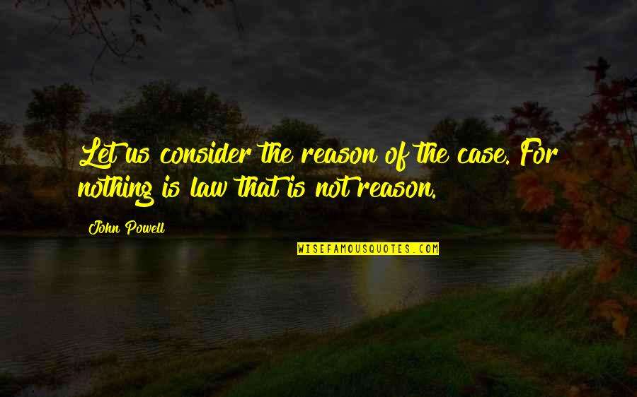 Anna Mae Hays Quotes By John Powell: Let us consider the reason of the case.