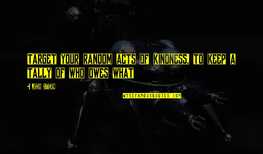 Anna Mae Hays Quotes By Josh Stern: Target your random acts of kindness, to keep