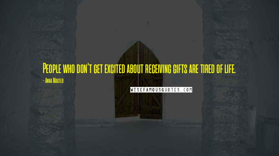 Anna Maxted quotes: People who don't get excited about receiving gifts are tired of life.