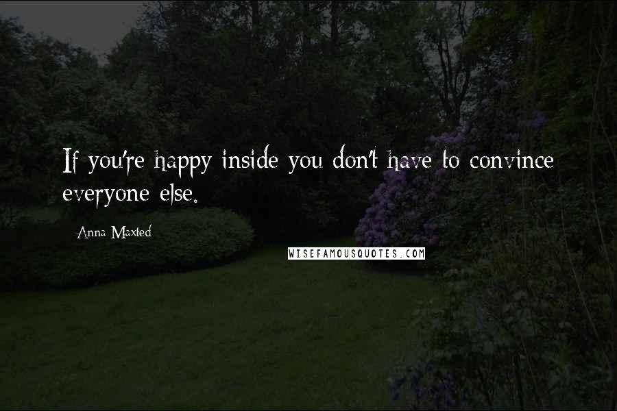 Anna Maxted quotes: If you're happy inside you don't have to convince everyone else.