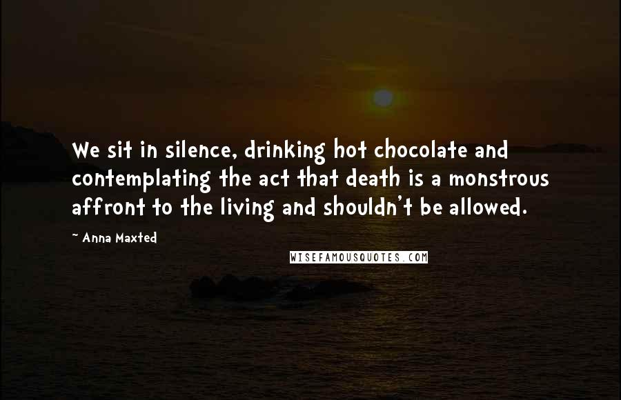 Anna Maxted quotes: We sit in silence, drinking hot chocolate and contemplating the act that death is a monstrous affront to the living and shouldn't be allowed.