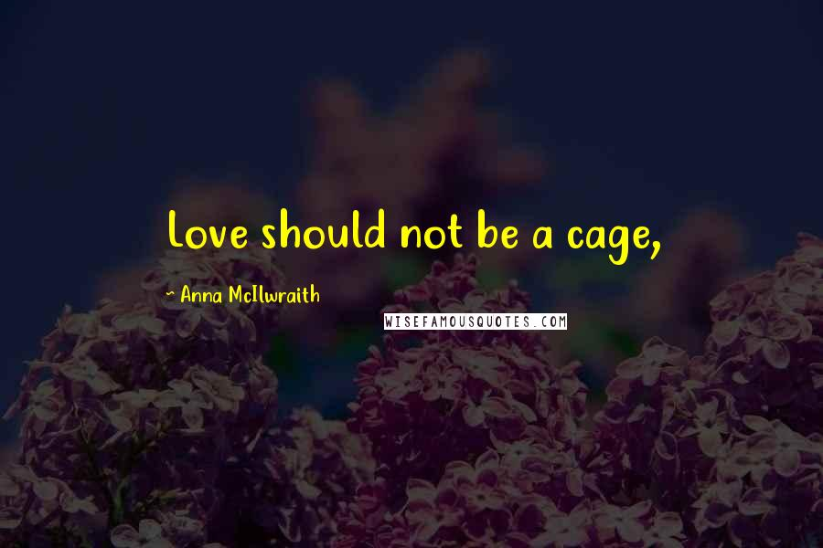 Anna McIlwraith quotes: Love should not be a cage,