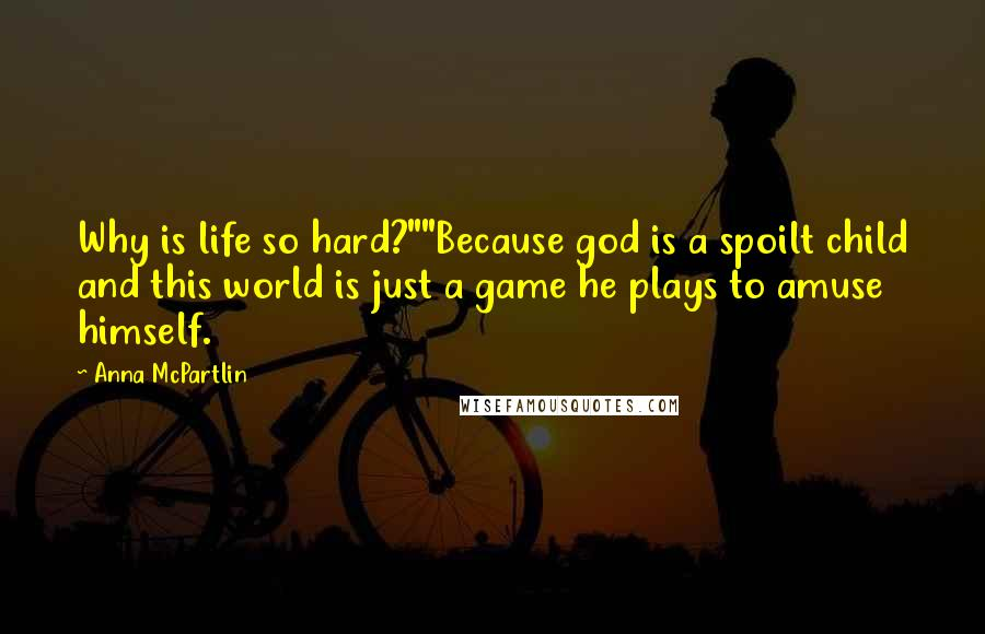 """Anna McPartlin quotes: Why is life so hard?""""""""Because god is a spoilt child and this world is just a game he plays to amuse himself."""