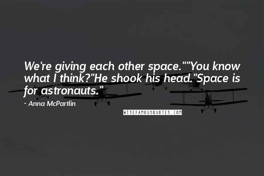 """Anna McPartlin quotes: We're giving each other space.""""""""You know what I think?""""He shook his head.""""Space is for astronauts."""""""