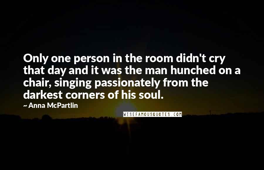 Anna McPartlin quotes: Only one person in the room didn't cry that day and it was the man hunched on a chair, singing passionately from the darkest corners of his soul.