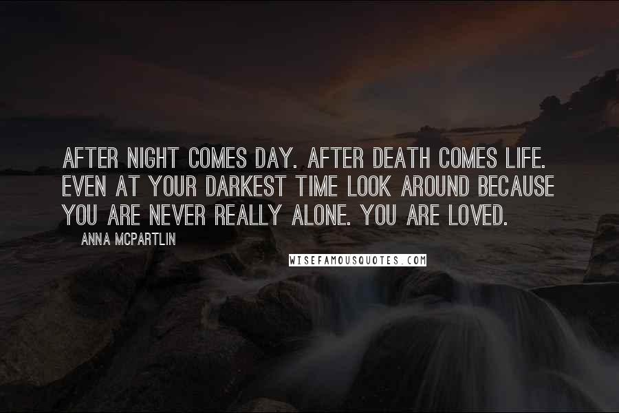 Anna McPartlin quotes: After night comes day. After death comes life. Even at your darkest time look around because you are never really alone. You are loved.