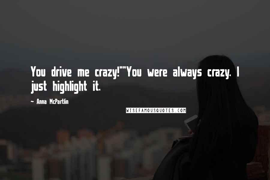 """Anna McPartlin quotes: You drive me crazy!""""""""You were always crazy. I just highlight it."""