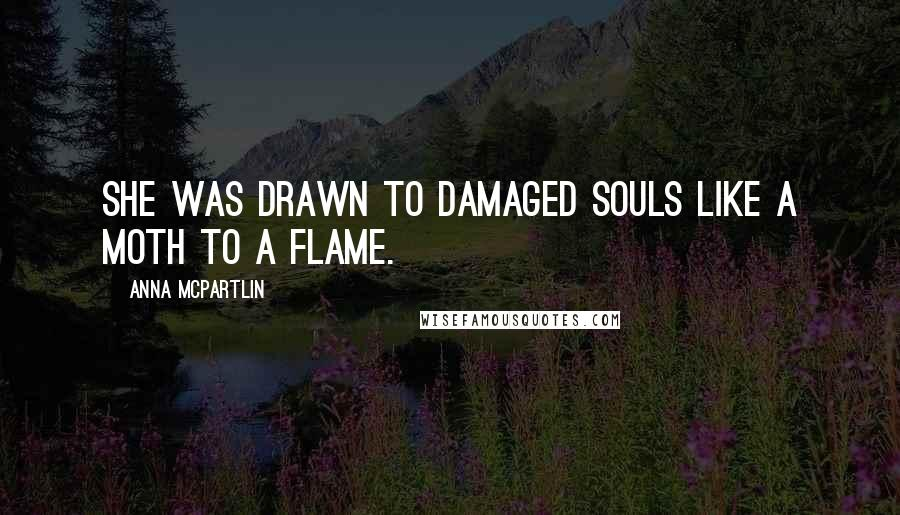 Anna McPartlin quotes: She was drawn to damaged souls like a moth to a flame.
