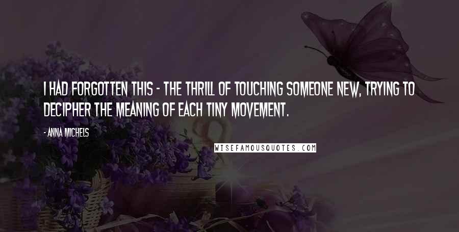 Anna Michels quotes: I had forgotten this - the thrill of touching someone new, trying to decipher the meaning of each tiny movement.
