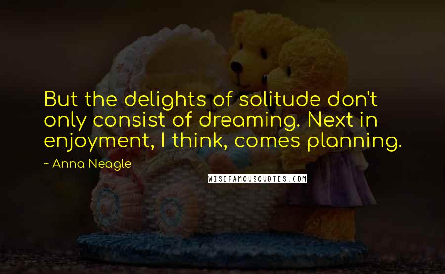 Anna Neagle quotes: But the delights of solitude don't only consist of dreaming. Next in enjoyment, I think, comes planning.