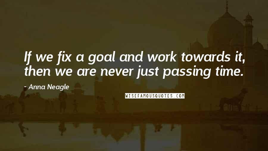 Anna Neagle quotes: If we fix a goal and work towards it, then we are never just passing time.