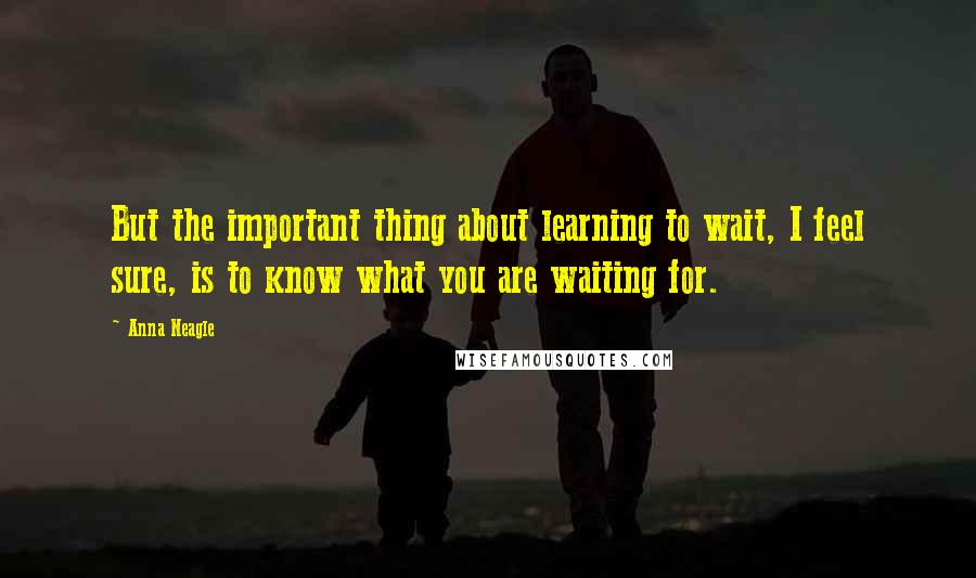 Anna Neagle quotes: But the important thing about learning to wait, I feel sure, is to know what you are waiting for.