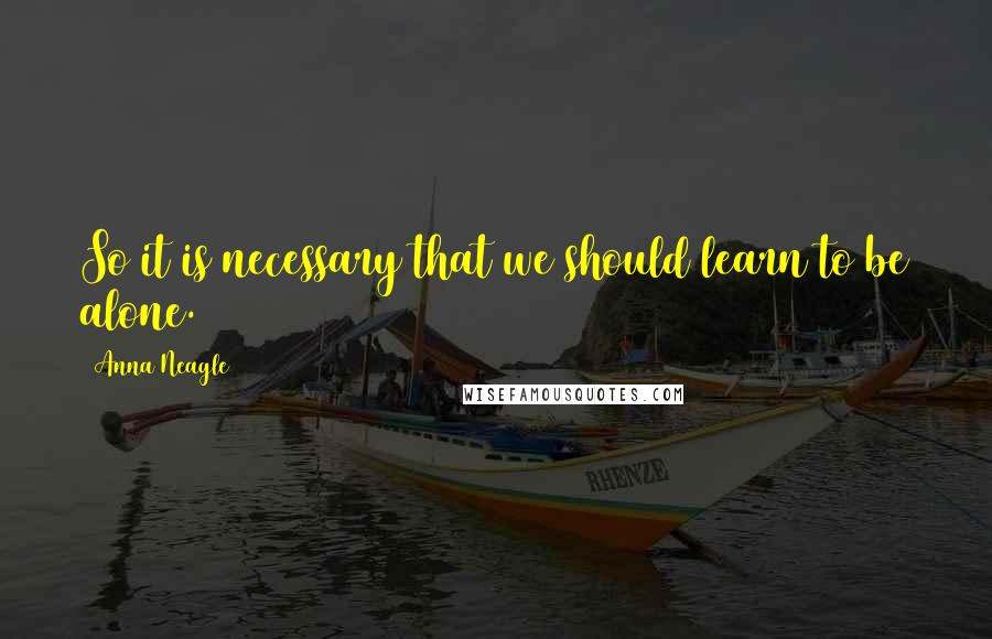 Anna Neagle quotes: So it is necessary that we should learn to be alone.